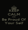 KEEP CALM AND Be Proud Of Your Self - Personalised Poster A4 size