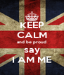 KEEP CALM and be proud say I AM ME - Personalised Poster A4 size