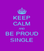 KEEP CALM AND BE PROUD SINGLE - Personalised Poster A4 size