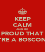 KEEP CALM AND BE PROUD THAT YOU'RE A BOSCONIAN - Personalised Poster A4 size