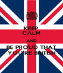 KEEP CALM AND BE PROUD THAT YOU'RE BRITISH - Personalised Poster A4 size