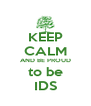 KEEP CALM AND BE PROUD to be IDS - Personalised Poster A4 size