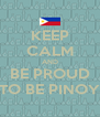 KEEP CALM AND BE PROUD TO BE PINOY - Personalised Poster A4 size