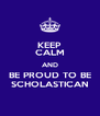 KEEP CALM AND BE PROUD TO BE SCHOLASTICAN - Personalised Poster A4 size
