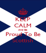 KEEP CALM And Be Proud To Be Scottish - Personalised Poster A4 size