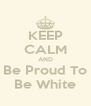 KEEP CALM AND Be Proud To Be White - Personalised Poster A4 size