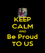 KEEP CALM AND Be Proud TO US - Personalised Poster A4 size