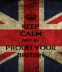 KEEP CALM AND BE  PROUD YOUR BRITISH - Personalised Poster A4 size