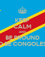 KEEP CALM AND BE PROUND TO BE CONGOLESE - Personalised Poster A4 size