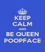 KEEP CALM AND BE QUEEN POOPFACE - Personalised Poster A4 size