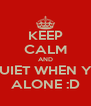 KEEP CALM AND BE QUIET WHEN YOUR ALONE :D - Personalised Poster A4 size