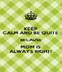 KEEP CALM AND BE QUITE BECAUSE MOM IS ALWAYS RIGHT! - Personalised Poster A4 size