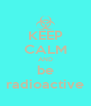 KEEP CALM AND be radioactive - Personalised Poster A4 size