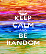 KEEP CALM AND BE RANDOM - Personalised Poster A4 size