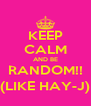 KEEP CALM AND BE RANDOM!! (LIKE HAY-J) - Personalised Poster A4 size