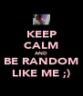 KEEP CALM AND BE RANDOM LIKE ME ;) - Personalised Poster A4 size