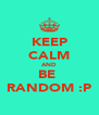 KEEP CALM AND BE  RANDOM :P - Personalised Poster A4 size