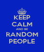 KEEP CALM AND BE RANDOM PEOPLE - Personalised Poster A4 size
