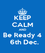 KEEP CALM AND Be Ready 4   6th Dec. - Personalised Poster A4 size