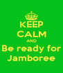 KEEP CALM AND Be ready for Jamboree - Personalised Poster A4 size