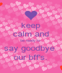 keep calm and be ready to say goodbye  our bff's. - Personalised Poster A4 size
