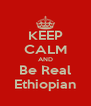 KEEP CALM AND Be Real Ethiopian - Personalised Poster A4 size