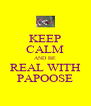 KEEP CALM AND BE REAL WITH PAPOOSE - Personalised Poster A4 size