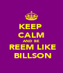 KEEP  CALM AND BE  REEM LIKE  BILLSON - Personalised Poster A4 size