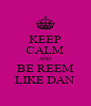 KEEP CALM AND BE REEM LIKE DAN - Personalised Poster A4 size