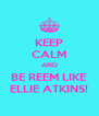 KEEP CALM AND BE REEM LIKE ELLIE ATKINS! - Personalised Poster A4 size