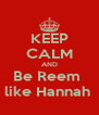 KEEP CALM AND Be Reem  like Hannah  - Personalised Poster A4 size