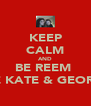 KEEP CALM AND BE REEM  LIKE KATE & GEORGIA - Personalised Poster A4 size