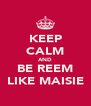 KEEP CALM AND BE REEM LIKE MAISIE - Personalised Poster A4 size