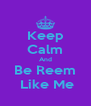 Keep Calm And Be Reem  Like Me - Personalised Poster A4 size