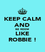 KEEP CALM AND BE REEM LIKE ROBBIE ! - Personalised Poster A4 size