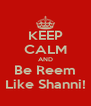 KEEP CALM AND Be Reem Like Shanni! - Personalised Poster A4 size