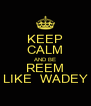 KEEP CALM AND BE REEM LIKE  WADEY - Personalised Poster A4 size