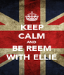 KEEP CALM AND BE REEM WITH ELLIE - Personalised Poster A4 size