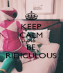 KEEP CALM AND BE RIDICULOUS - Personalised Poster A4 size