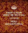 KEEP CALM AND BE ROYAL 7/11/2012 MSU SEVASTOPOL - Personalised Poster A4 size