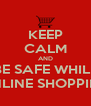 KEEP CALM AND BE SAFE WHILE ONLINE SHOPPING - Personalised Poster A4 size