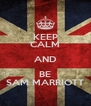 KEEP CALM AND BE SAM MARRIOTT - Personalised Poster A4 size