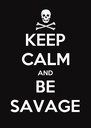 KEEP CALM AND BE SAVAGE - Personalised Poster A4 size