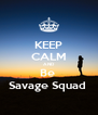 KEEP CALM AND Be  Savage Squad  - Personalised Poster A4 size