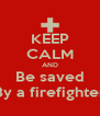 KEEP CALM AND Be saved By a firefighter - Personalised Poster A4 size