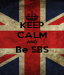 KEEP CALM AND Be SBS  - Personalised Poster A4 size