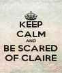 KEEP CALM AND BE SCARED OF CLAIRE - Personalised Poster A4 size