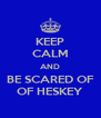 KEEP CALM AND BE SCARED OF OF HESKEY - Personalised Poster A4 size