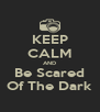 KEEP CALM AND Be Scared Of The Dark - Personalised Poster A4 size