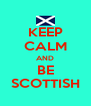 KEEP CALM AND BE SCOTTISH - Personalised Poster A4 size